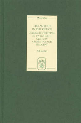 The Author in the Office: Narrative Writing in Twentieth-Century Argentina and Uruguay - Coleccion Tamesis: Serie A, Monografias v. 226 (Hardback)