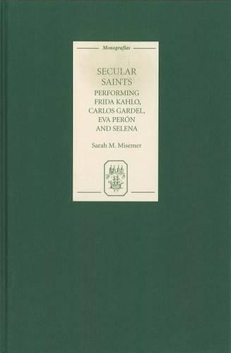 Secular Saints: Performing Frida Kahlo, Carlos Gardel, Eva Peron, and Selena - Coleccion Tamesis: Serie A, Monografias v. 255 (Hardback)