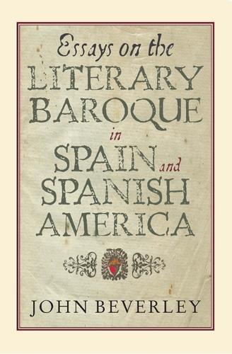 Essays on the Literary Baroque in Spain and Spanish America - Coleccion Tamesis: Serie A, Monografias v. 265 (Hardback)