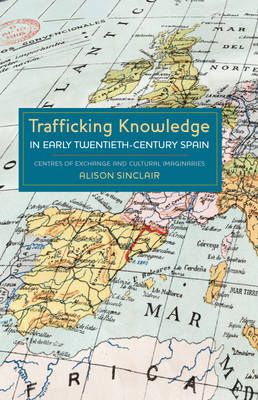 Trafficking Knowledge in Early Twentieth-Century Spain: Centres of Exchange and Cultural Imaginaries - Coleccion Tamesis: Serie A, Monografias v. 278 (Hardback)