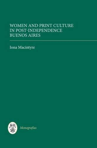 Women and Print Culture in Post-Independence Buenos Aires - Coleccion Tamesis: Serie A, Monografias v. 284 (Hardback)