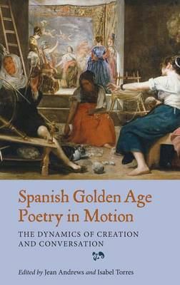 Spanish Golden Age Poetry in Motion: The Dynamics of Creation and Conversation - Coleccion Tamesis: Serie A, Monografias v. 340 (Hardback)