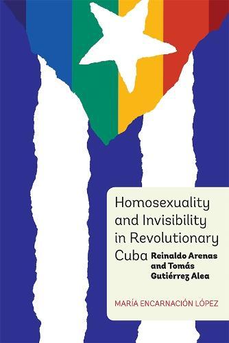 Homosexuality and Invisibility in Revolutionary Cuba: Reinaldo Arenas and Tomas Gutierrez Alea - Coleccion Tamesis: Serie A, Monografias v. 348 (Hardback)