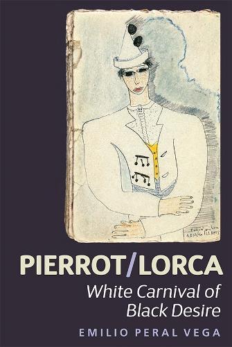 Pierrot/Lorca: White Carnival of Black Desire - Coleccion Tamesis: Serie A, Monografias v. 350 (Hardback)