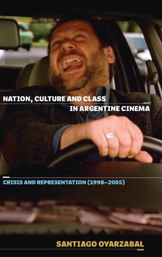 Nation, Culture and Class in Argentine Cinema - Crisis and Representation (1998-2005) (Hardback)