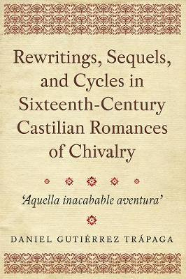 Rewritings, Sequels, and Cycles in Sixteenth-Century Castilian Romances of Chivalry: 'Aquella inacabable aventura' - Coleccion Tamesis: Serie A, Monografias v. 368 (Hardback)
