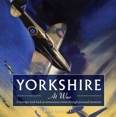 Yorkshire at War: A Nostalgic Look Back at Momentous Events Through Personal Memories - Yorkshire Nostalgia (Paperback)