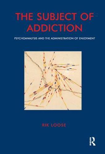 The Subject of Addiction: Psychoanalysis and The Administration of Enjoyment (Paperback)