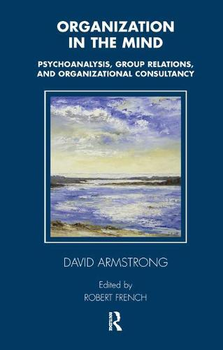 Organization in the Mind: Psychoanalysis, Group Relations and Organizational Consultancy - Tavistock Clinic Series (Paperback)