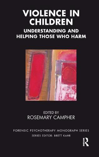 Violence in Children: Understanding and Helping Those Who Harm - The Forensic Psychotherapy Monograph Series (Paperback)