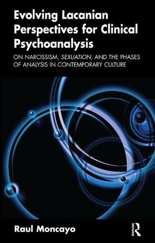 Evolving Lacanian Perspectives for Clinical Psychoanalysis: On Narcissism, Sexuation, and the Phases of Analysis in Contemporary Culture (Paperback)