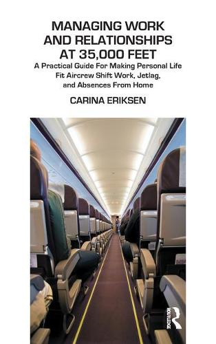 Managing Work and Relationships at 35,000 Feet: A Practical Guide for Making Personal Life Fit Aircrew Shift Work, Jetlag, and Absence from Home (Paperback)