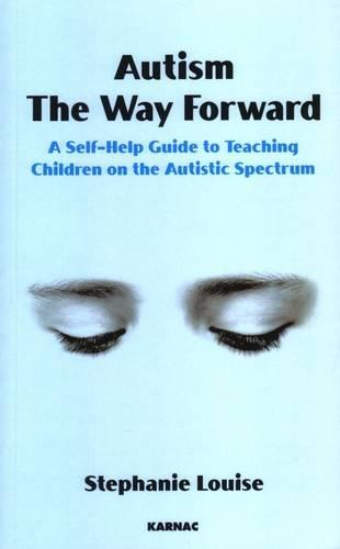 Autism, The Way Forward: A Self-Help Guide to Teaching Children on the Autistic Spectrum (Paperback)