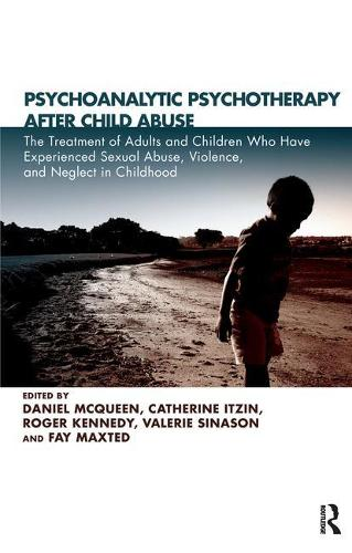 Psychoanalytic Psychotherapy After Child Abuse: The Treatment of Adults and Children Who Have Experienced Sexual Abuse, Violence, and Neglect in Childhood (Paperback)