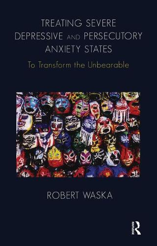 Treating Severe Depressive and Persecutory Anxiety States: To Transform the Unbearable (Paperback)
