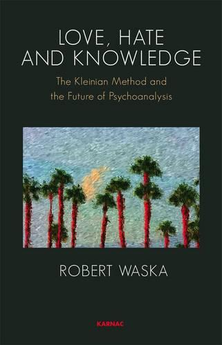 Love, Hate and Knowledge: The Kleinian Method and the Future of Psychoanalysis (Paperback)
