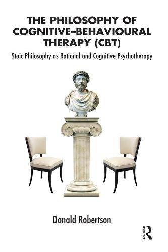 The Philosophy of Cognitive-Behavioural Therapy (CBT): Stoic Philosophy as Rational and Cognitive Psychotherapy (Hardback)