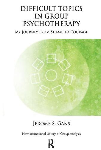 Difficult Topics in Group Psychotherapy: My Journey from Shame to Courage - The New International Library of Group Analysis (Paperback)