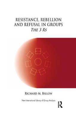 Resistance, Rebellion and Refusal in Groups: The 3 Rs - The New International Library of Group Analysis (Paperback)
