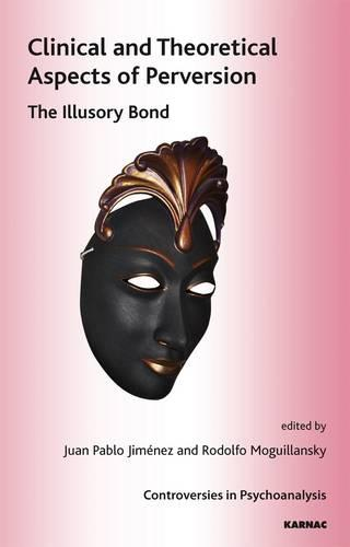 Clinical and Theoretical Aspects of Perversion: The Illlusory Bond - The International Psychoanalytical Association Controversies in Psychoanalysis Series (Paperback)