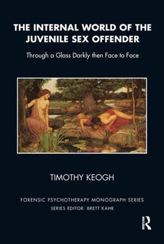 The Internal World of the Juvenile Sex Offender: Through a Glass Darkly then Face to Face - The Forensic Psychotherapy Monograph Series (Paperback)