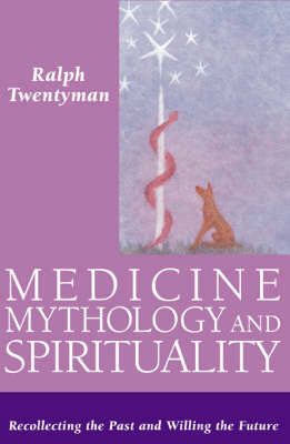 Medicine,Mythology and Spirituality: Recollecting the Past and Willing the Future (Hardback)