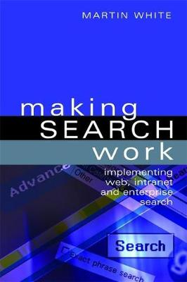 Making Search Work: Implementing Web, Intranet and Enterprise Search (Hardback)