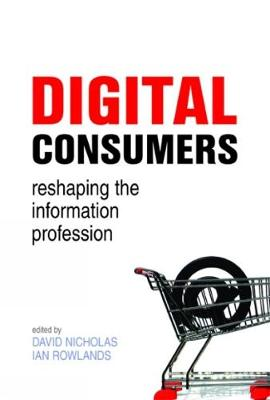 Digital Consumers: Re-shaping the Information Profession - The Facet Information and Society Collection (Hardback)