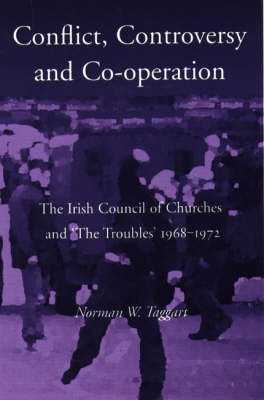 Controversy, Conflict, Co-operation: The Irish Council of Churches and 'the Troubles' 1968-1972 (Paperback)