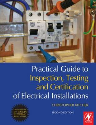 Practical Guide to Inspection, Testing and Certification of Electrical Installations: Conforms to 17th Edition IEE Wiring Regulations (BS 7671:2008) and Part P of Building Regulations (Paperback)