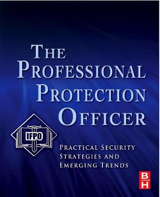The Professional Protection Officer: Practical Security Strategies and Emerging Trends (Paperback)