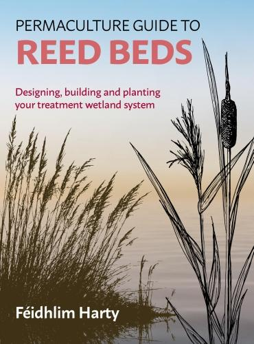 Permaculture Guide to Reed Beds: Designing, Building and Planting Your Treatment Wetland System (Paperback)