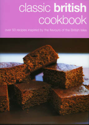 Classic British Cookbook: Over 50 Recipes Inspired by the Flavour of the British Isles (Hardback)