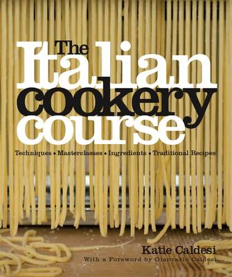 The Italian Cookery Course: Over 300 Authentic Regional Recipes and 40 Masterclasses on Technique (Hardback)