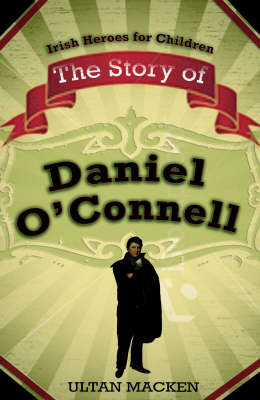 The Story of Daniel O'Connell - Irish Heroes for Children (Hardback)