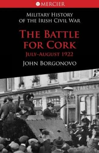 The Battle for Cork: July-August 1922 - Military History of the Irish Civil War Series 5 (Paperback)