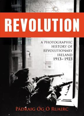 Revolution: A Photographic History of Revolutionary Ireland 1913-1923 (Hardback)