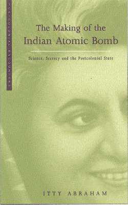 The Making of the Indian Atomic Bomb: Science, Secrecy and the Postcolonial State - Postcolonial Encounter S. v. 5 (Hardback)