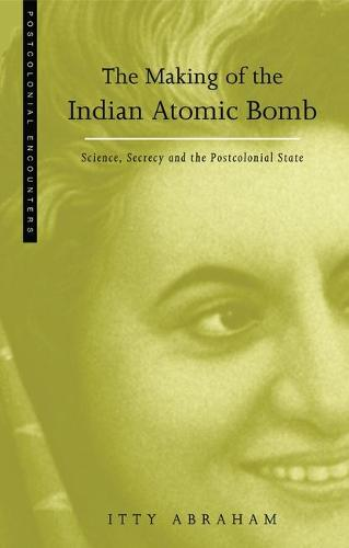 The Making of the Indian Atomic Bomb: Science, Secrecy and the Postcolonial State - Postcolonial Encounters (Paperback)