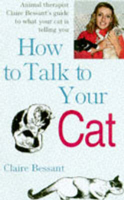 How to Talk to Your Cat: Animal Therapist Claire Bessant's Guide to What Your Cat is Telling You (Paperback)