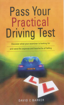 Pass Your Practical Driving Test: Discover What Your Examiner is Looking for and Save the Expense and Heartache of Failing (Paperback)