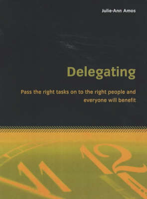 Delegating: Pass the Right Tasks on to the Right People and Everyone Will Benefit (Paperback)