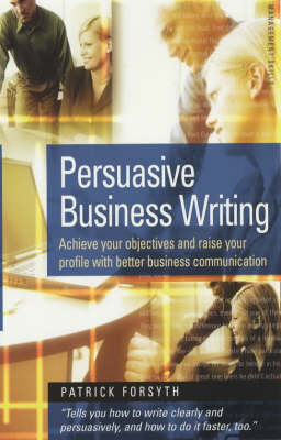 Persuasive Business Writing: Achieve Your Objectives and Raise Your Profile with Better Business Communication (Paperback)