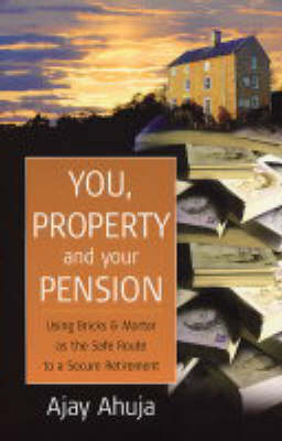 You, Property and Your Pension: Using Bricks and Mortar as the Safe Route to a Secure Retirement (Paperback)