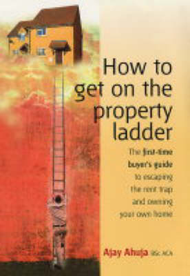 How to Get on the Property Ladder: The First-time Buyer's Guide to Escaping the Rent Trap and Owning Your Own Home (Paperback)