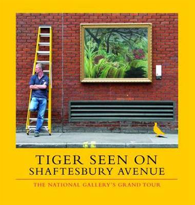 Tiger Seen on Shaftesbury Avenue: The National Gallery's Grand Tour - National Gallery London (Paperback)