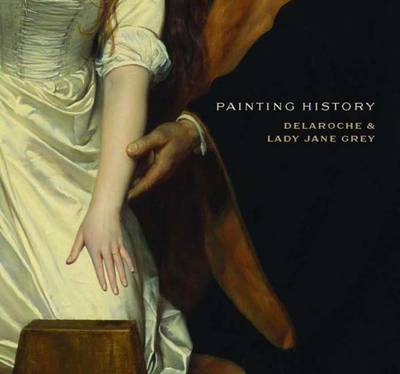 Painting History: Delaroche and Lady Jane Grey - National Gallery London (Hardback)