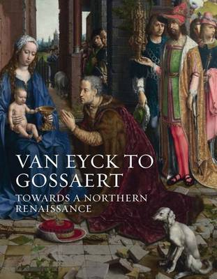 Van Eyck to Gossaert: Towards a Northern Renaissance - National Gallery London Publications (Hardback)