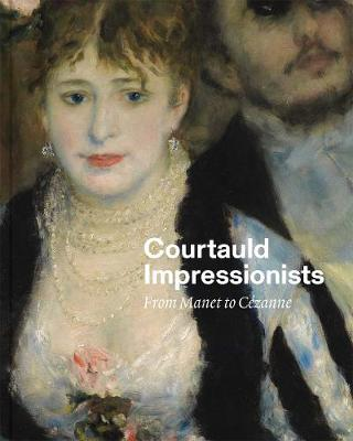 Courtauld Impressionists: From Manet to Cezanne (Hardback)