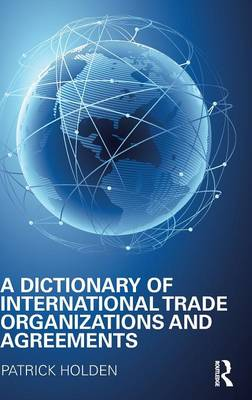 A Dictionary of International Trade Organizations and Agreements (Hardback)